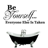 Be yourself...everyone else is already taken