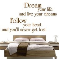 Dream your life and live your dreams, follow your heart and you'll never get lost